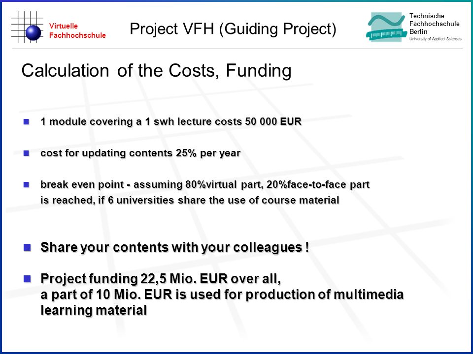 Virtuelle Fachhochschule Technische Fachhochschule Berlin University of Applied Sciences n 1 module covering a 1 swh lecture costs 50 000 EUR n cost for updating contents 25% per year n break even point - assuming 80%virtual part, 20%face-to-face part is reached, if 6 universities share the use of course material n Share your contents with your colleagues .