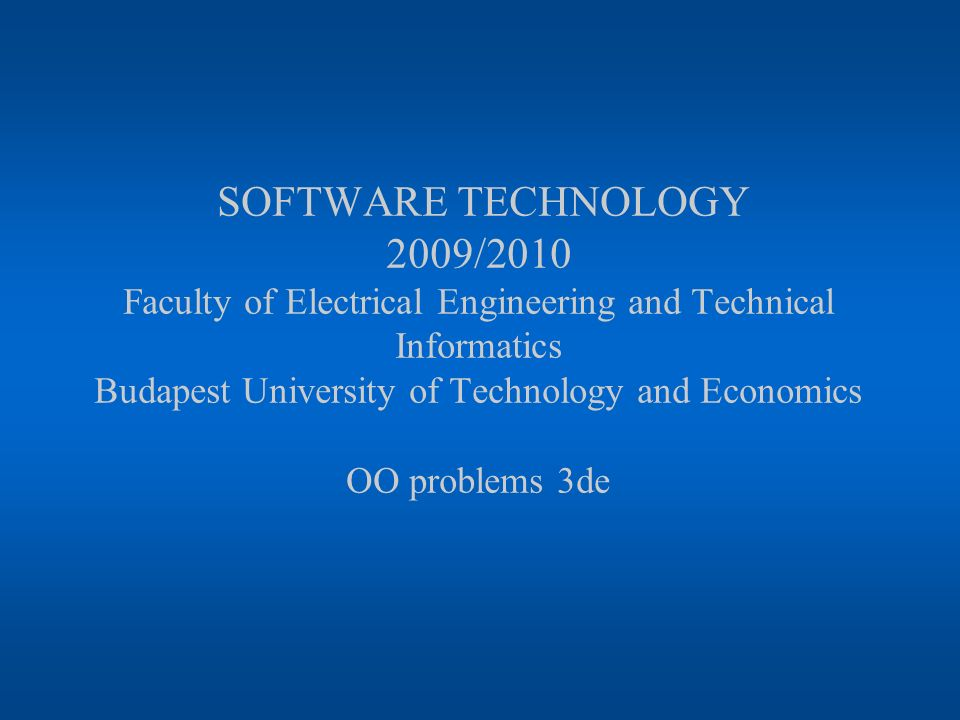 SOFTWARE TECHNOLOGY 2009/2010 Faculty of Electrical Engineering and Technical Informatics Budapest University of Technology and Economics OO problems 3de