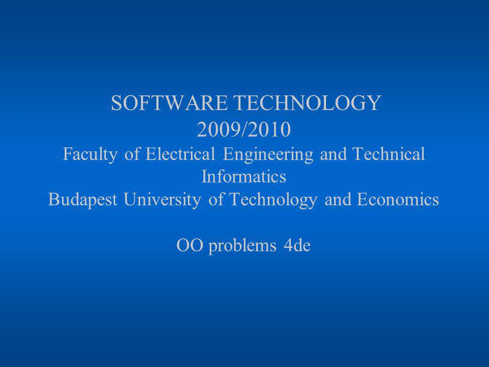 SOFTWARE TECHNOLOGY 2009/2010 Faculty of Electrical Engineering and Technical Informatics Budapest University of Technology and Economics OO problems 4de