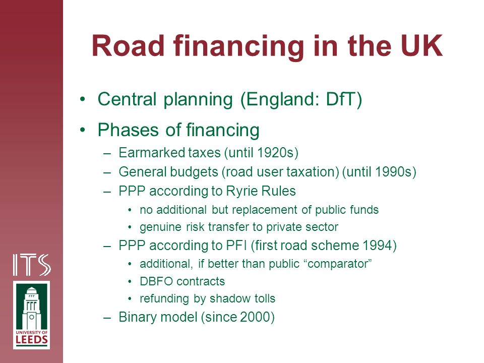 Road financing in the UK Central planning (England: DfT) Phases of financing –Earmarked taxes (until 1920s) –General budgets (road user taxation) (until 1990s) –PPP according to Ryrie Rules no additional but replacement of public funds genuine risk transfer to private sector –PPP according to PFI (first road scheme 1994) additional, if better than public comparator DBFO contracts refunding by shadow tolls –Binary model (since 2000)