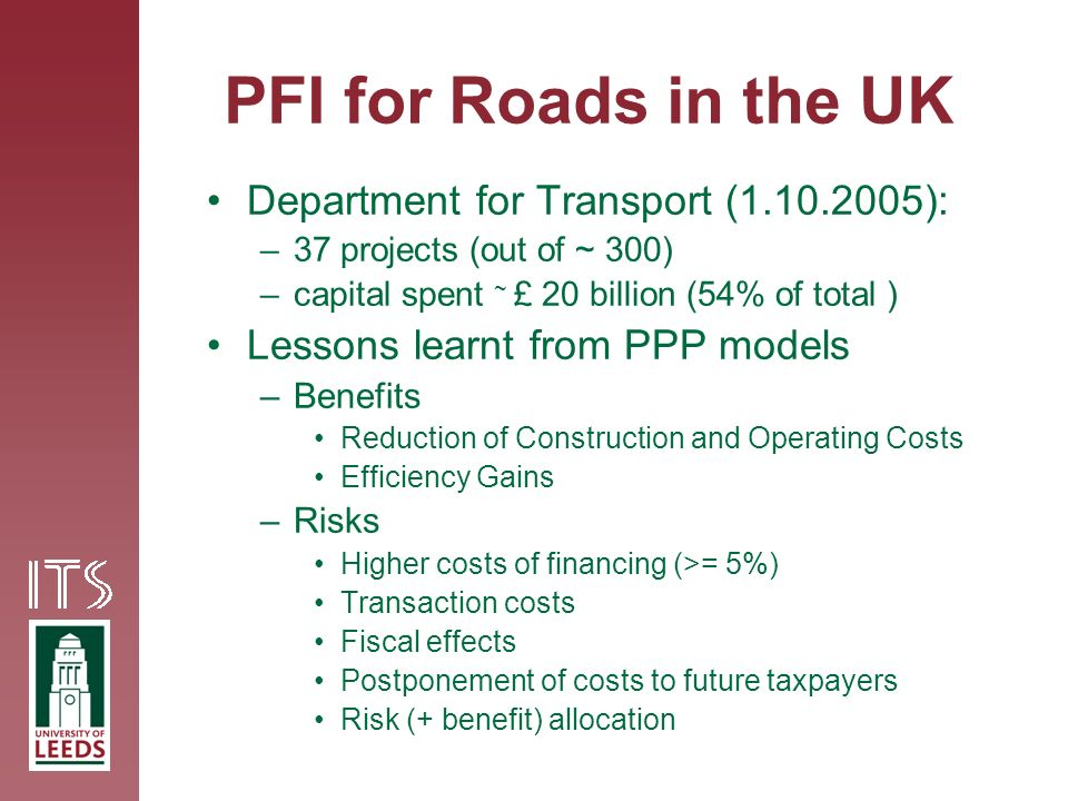 PFI for Roads in the UK Department for Transport (1.10.2005): –37 projects (out of ~ 300) –capital spent ~ £ 20 billion (54% of total ) Lessons learnt from PPP models –Benefits Reduction of Construction and Operating Costs Efficiency Gains –Risks Higher costs of financing (>= 5%) Transaction costs Fiscal effects Postponement of costs to future taxpayers Risk (+ benefit) allocation