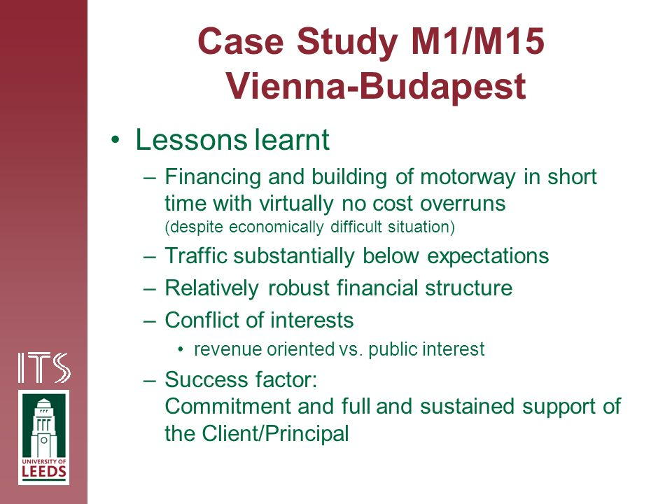 Case Study M1/M15 Vienna-Budapest Lessons learnt –Financing and building of motorway in short time with virtually no cost overruns (despite economically difficult situation) –Traffic substantially below expectations –Relatively robust financial structure –Conflict of interests revenue oriented vs.
