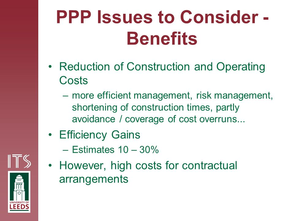 PPP Issues to Consider - Benefits Reduction of Construction and Operating Costs –more efficient management, risk management, shortening of construction times, partly avoidance / coverage of cost overruns...