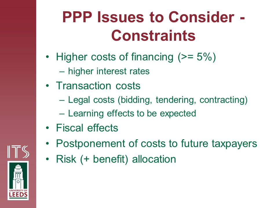 PPP Issues to Consider - Constraints Higher costs of financing (>= 5%) –higher interest rates Transaction costs –Legal costs (bidding, tendering, contracting) –Learning effects to be expected Fiscal effects Postponement of costs to future taxpayers Risk (+ benefit) allocation