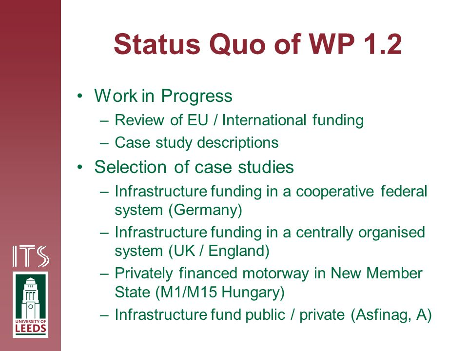 Status Quo of WP 1.2 Work in Progress –Review of EU / International funding –Case study descriptions Selection of case studies –Infrastructure funding in a cooperative federal system (Germany) –Infrastructure funding in a centrally organised system (UK / England) –Privately financed motorway in New Member State (M1/M15 Hungary) –Infrastructure fund public / private (Asfinag, A)