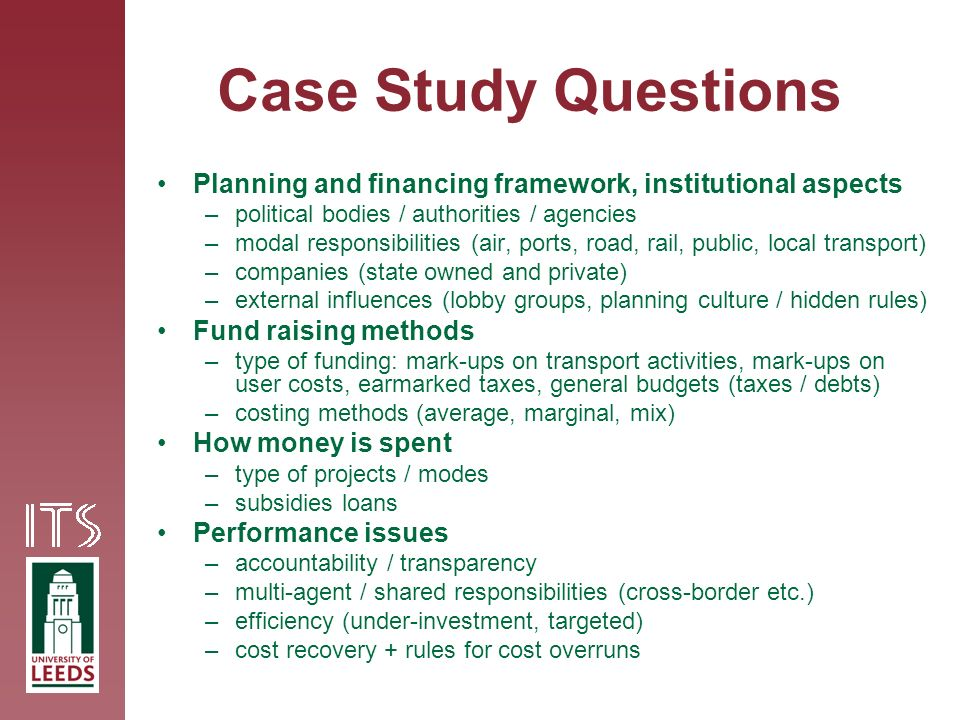 Case Study Questions Planning and financing framework, institutional aspects –political bodies / authorities / agencies –modal responsibilities (air, ports, road, rail, public, local transport) –companies (state owned and private) –external influences (lobby groups, planning culture / hidden rules) Fund raising methods –type of funding: mark-ups on transport activities, mark-ups on user costs, earmarked taxes, general budgets (taxes / debts) –costing methods (average, marginal, mix) How money is spent –type of projects / modes –subsidies loans Performance issues –accountability / transparency –multi-agent / shared responsibilities (cross-border etc.) –efficiency (under-investment, targeted) –cost recovery + rules for cost overruns