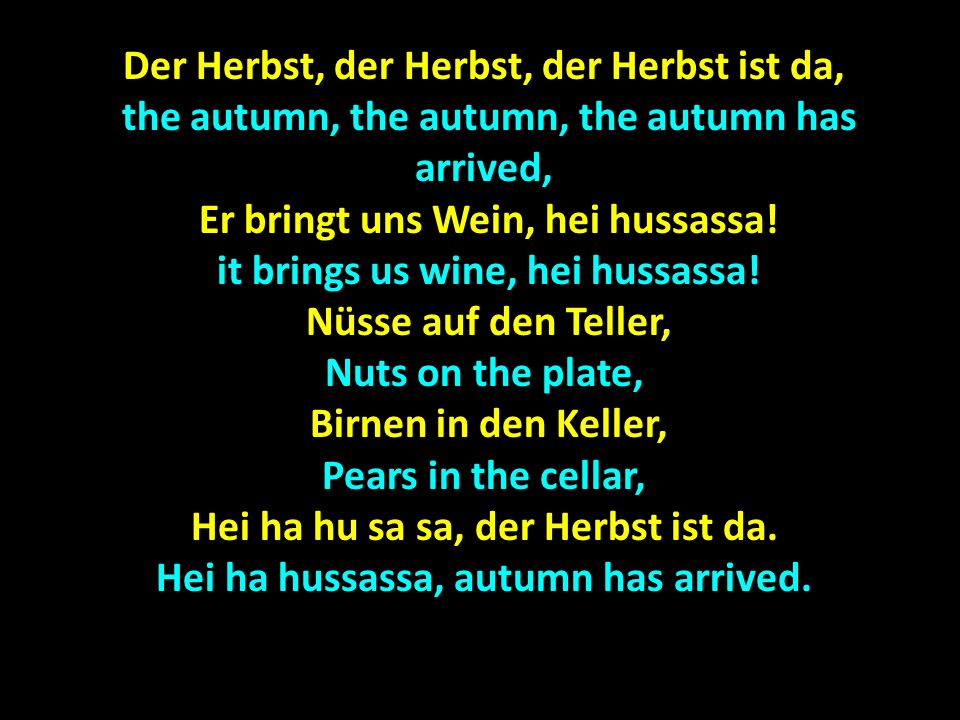 Der Herbst, der Herbst, der Herbst ist da, the autumn, the autumn, the autumn has arrived, the autumn, the autumn, the autumn has arrived, Er bringt uns Wein, hei hussassa.