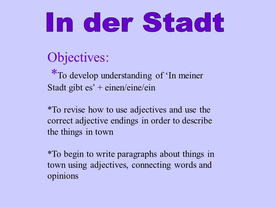 Objectives: * To develop understanding of In meiner Stadt gibt es + einen/eine/ein *To revise how to use adjectives and use the correct adjective endings in order to describe the things in town *To begin to write paragraphs about things in town using adjectives, connecting words and opinions