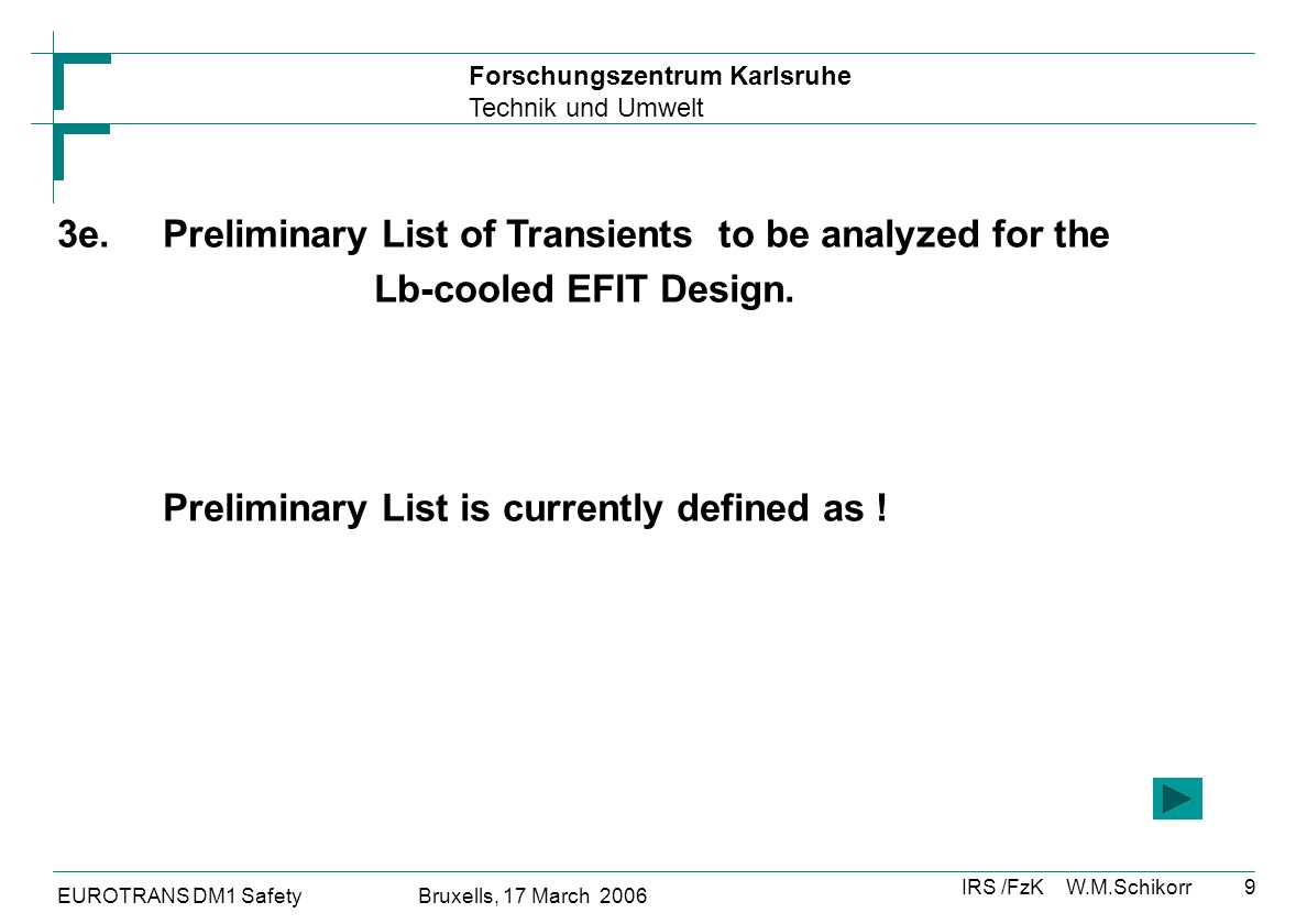 Forschungszentrum Karlsruhe Technik und Umwelt IRS /FzK W.M.Schikorr EUROTRANS DM1 Safety Bruxells, 17 March 2006 9 3e.Preliminary List of Transients to be analyzed for the Lb-cooled EFIT Design.