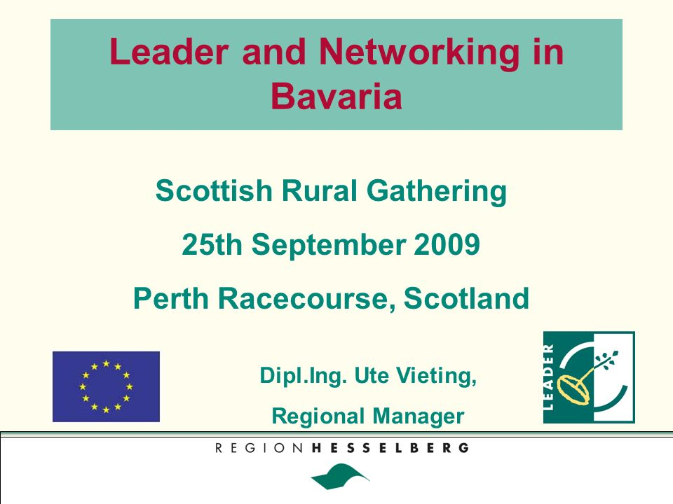 Leader and Networking in Bavaria Scottish Rural Gathering 25th September 2009 Perth Racecourse, Scotland Dipl.Ing.