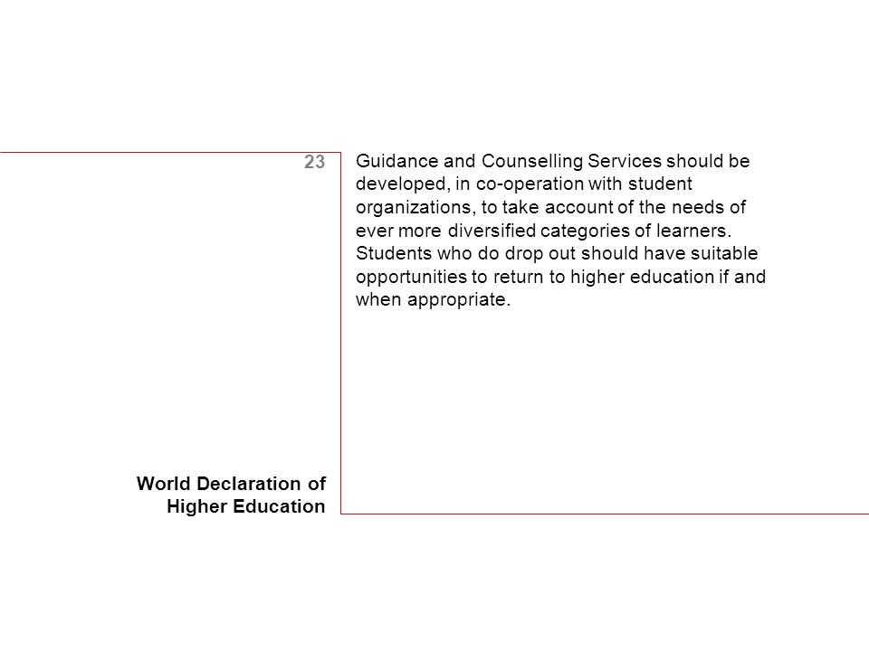 23 World Declaration of Higher Education Guidance and Counselling Services should be developed, in co-operation with student organizations, to take account of the needs of ever more diversified categories of learners.
