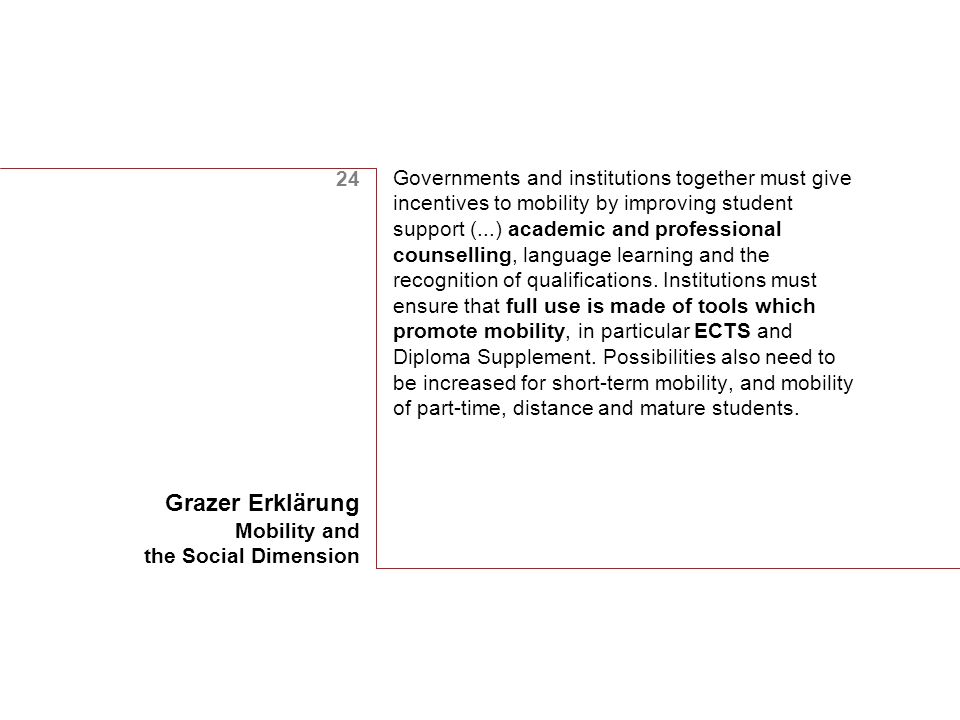 24 Grazer Erklärung Mobility and the Social Dimension Governments and institutions together must give incentives to mobility by improving student support (...) academic and professional counselling, language learning and the recognition of qualifications.