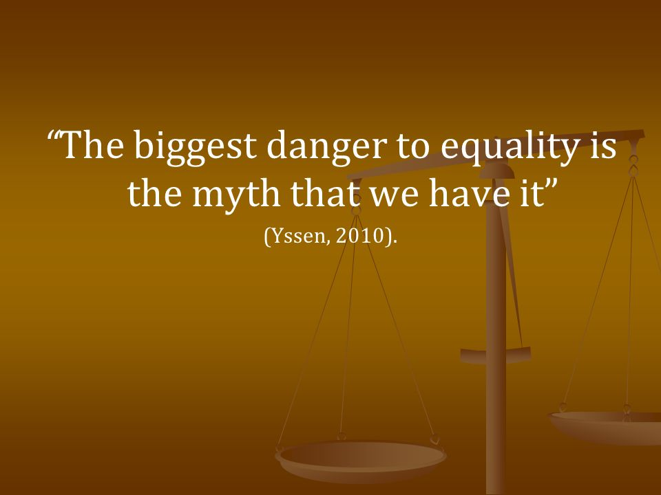 The biggest danger to equality is the myth that we have it (Yssen, 2010).