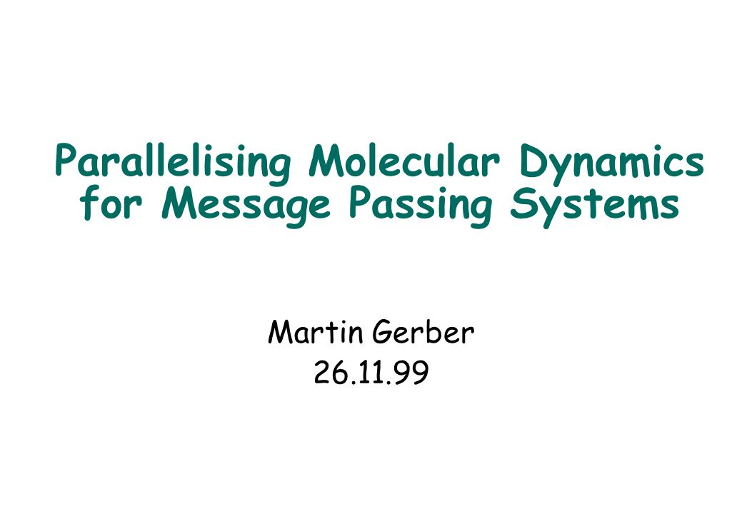 Parallelising Molecular Dynamics for Message Passing Systems Martin Gerber 26.11.99