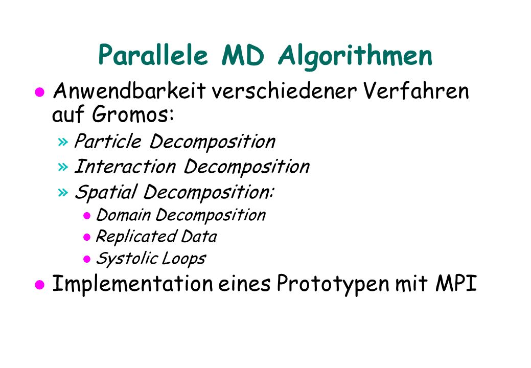 Parallele MD Algorithmen Anwendbarkeit verschiedener Verfahren auf Gromos: »Particle Decomposition »Interaction Decomposition »Spatial Decomposition: l Domain Decomposition l Replicated Data l Systolic Loops Implementation eines Prototypen mit MPI