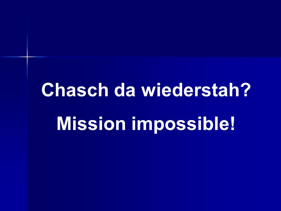 Chasch da wiederstah Mission impossible!