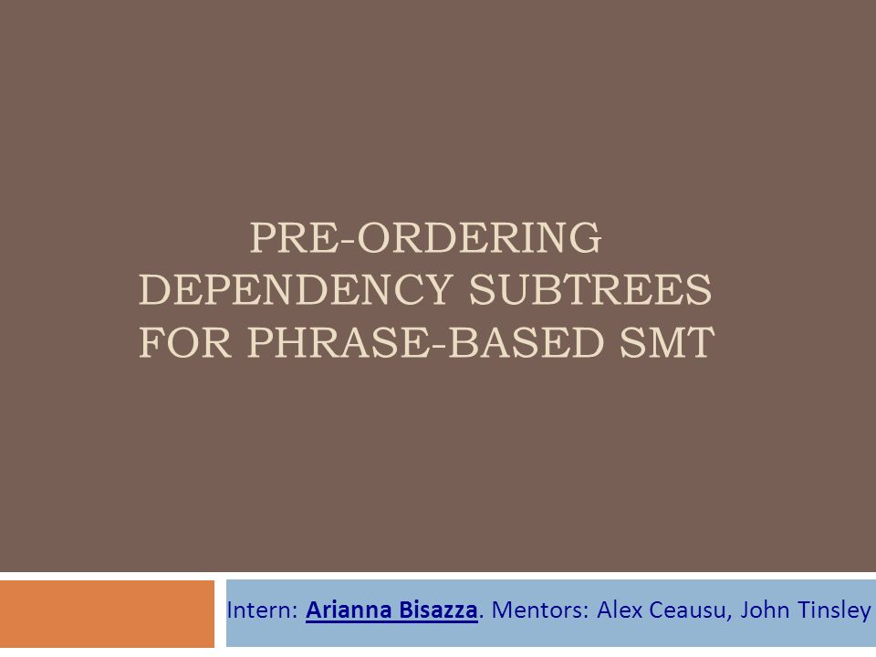 PRE-ORDERING DEPENDENCY SUBTREES FOR PHRASE-BASED SMT Intern: Arianna Bisazza.
