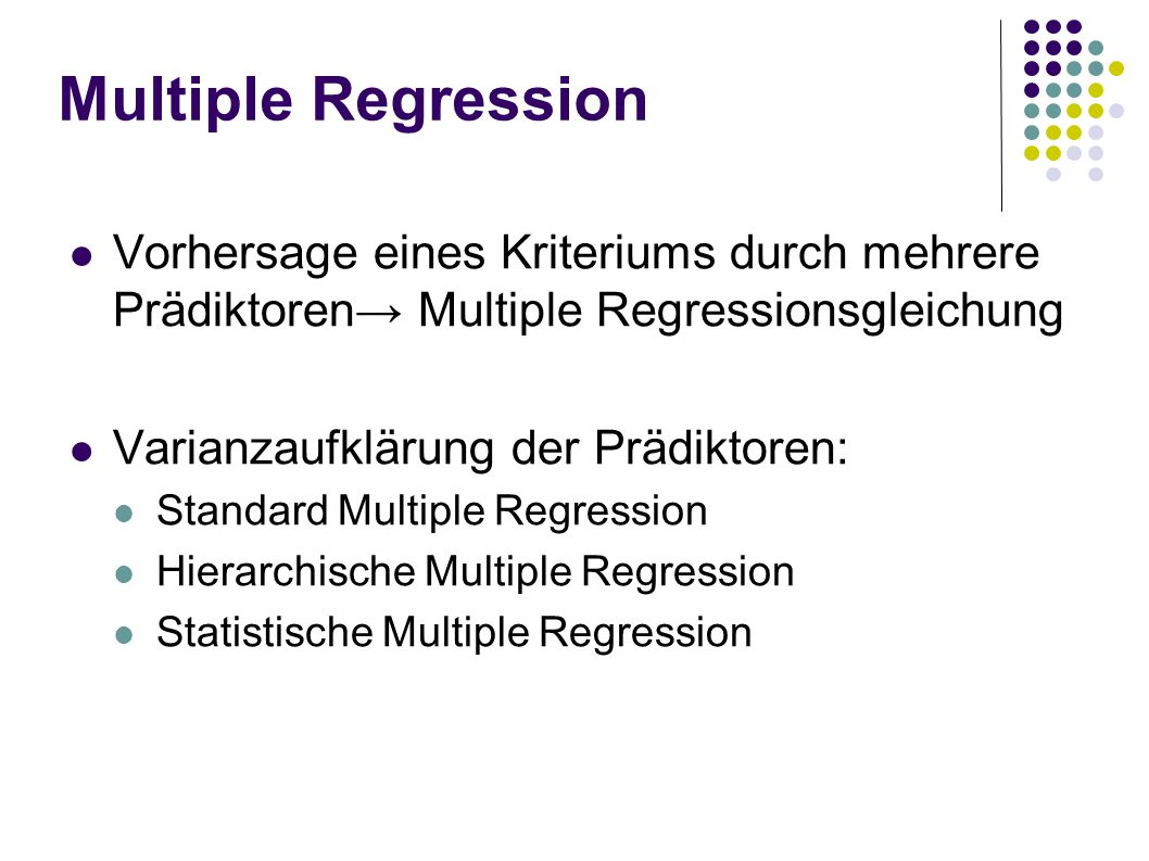 Multiple Regression Vorhersage eines Kriteriums durch mehrere Prädiktoren Multiple Regressionsgleichung Varianzaufklärung der Prädiktoren: Standard Multiple Regression Hierarchische Multiple Regression Statistische Multiple Regression