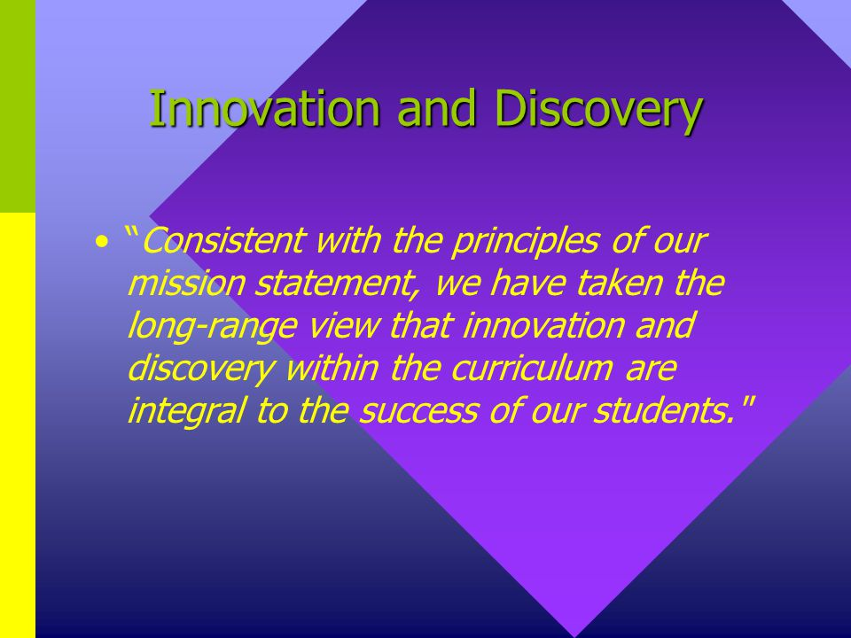 Innovation and Discovery Consistent with the principles of our mission statement, we have taken the long-range view that innovation and discovery within the curriculum are integral to the success of our students.