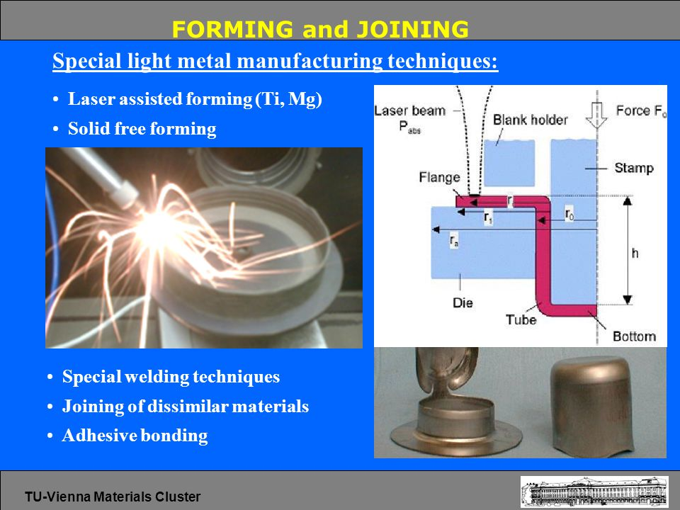 FORMING and JOINING Special light metal manufacturing techniques: Laser assisted forming (Ti, Mg) Solid free forming Special welding techniques Joining of dissimilar materials Adhesive bonding TU-Vienna Materials Cluster