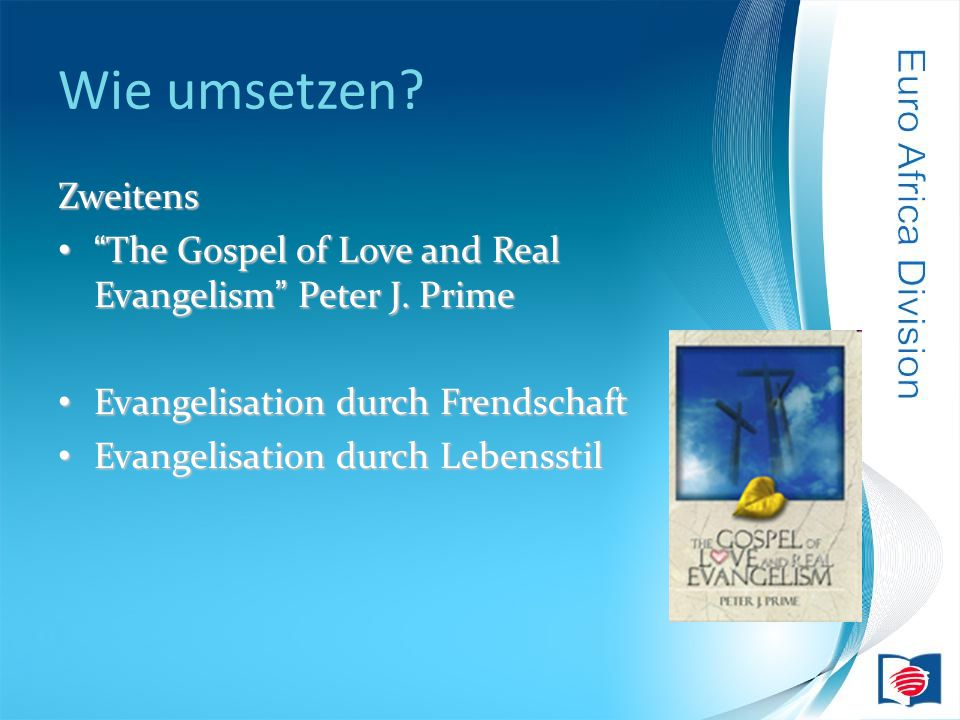 Wie umsetzen. Zweitens The Gospel of Love and Real Evangelism Peter J.