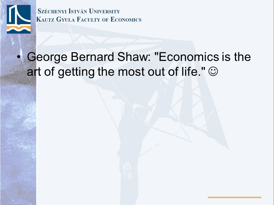 George Bernard Shaw: Economics is the art of getting the most out of life.