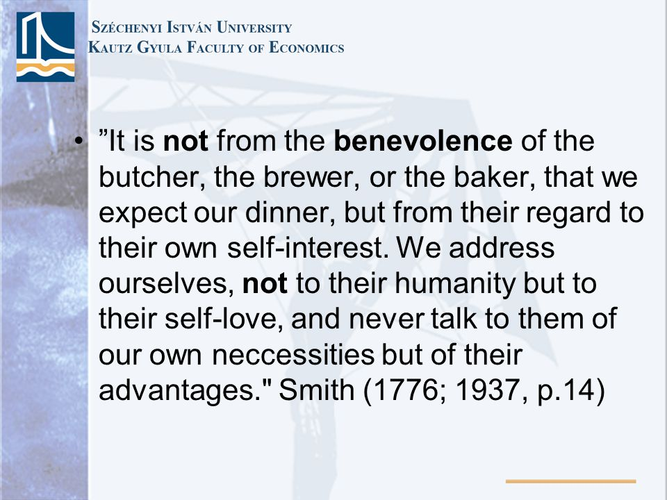 It is not from the benevolence of the butcher, the brewer, or the baker, that we expect our dinner, but from their regard to their own self-interest.