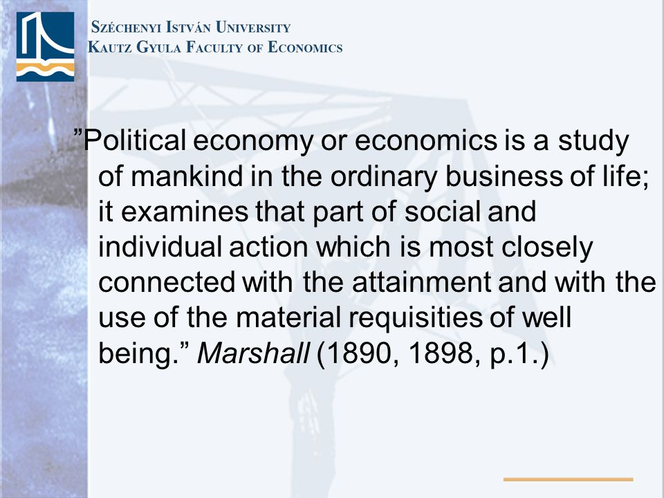 Political economy or economics is a study of mankind in the ordinary business of life; it examines that part of social and individual action which is most closely connected with the attainment and with the use of the material requisities of well being.