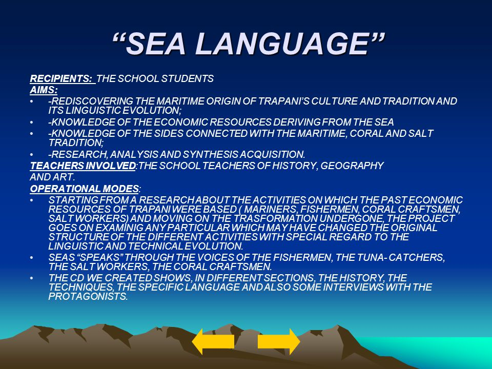 SEA LANGUAGE RECIPIENTS: THE SCHOOL STUDENTS AIMS: -REDISCOVERING THE MARITIME ORIGIN OF TRAPANIS CULTURE AND TRADITION AND ITS LINGUISTIC EVOLUTION; -KNOWLEDGE OF THE ECONOMIC RESOURCES DERIVING FROM THE SEA -KNOWLEDGE OF THE SIDES CONNECTED WITH THE MARITIME, CORAL AND SALT TRADITION; -RESEARCH, ANALYSIS AND SYNTHESIS ACQUISITION.