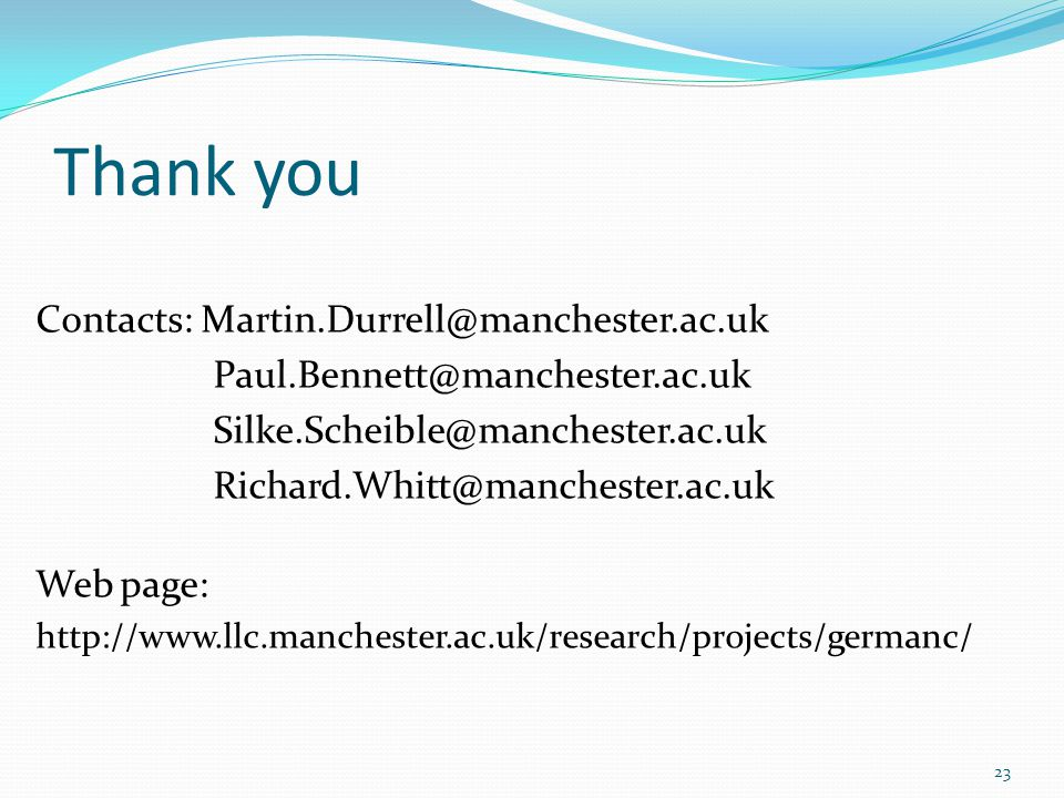 Thank you Contacts: Martin.Durrell@manchester.ac.uk Paul.Bennett@manchester.ac.uk Silke.Scheible@manchester.ac.uk Richard.Whitt@manchester.ac.uk Web page: http://www.llc.manchester.ac.uk/research/projects/germanc/ 23