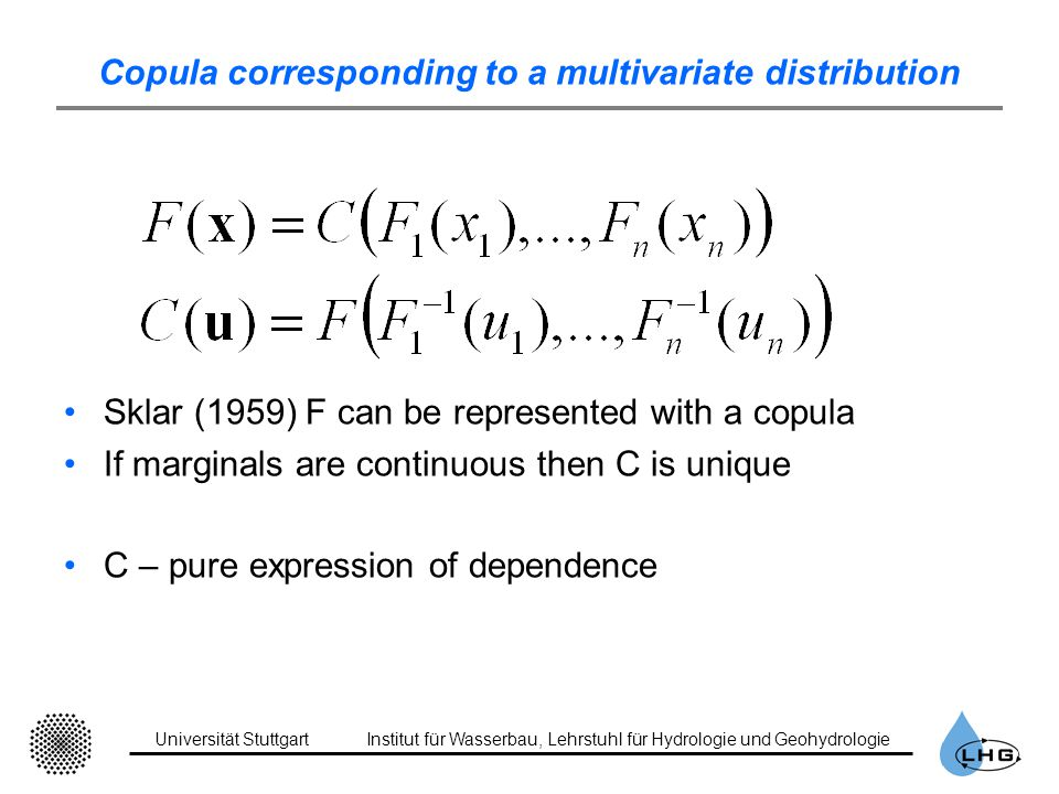 Universität StuttgartInstitut für Wasserbau, Lehrstuhl für Hydrologie und Geohydrologie Copula corresponding to a multivariate distribution Sklar (1959) F can be represented with a copula If marginals are continuous then C is unique C – pure expression of dependence