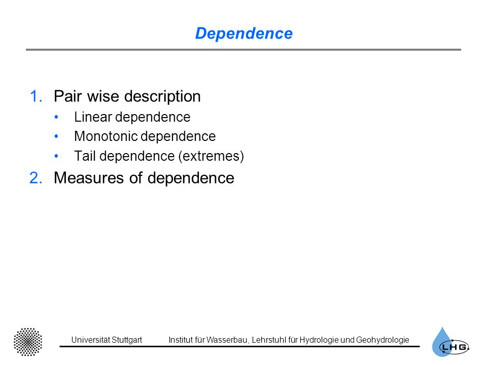Universität StuttgartInstitut für Wasserbau, Lehrstuhl für Hydrologie und Geohydrologie Dependence 1.Pair wise description Linear dependence Monotonic dependence Tail dependence (extremes) 2.Measures of dependence
