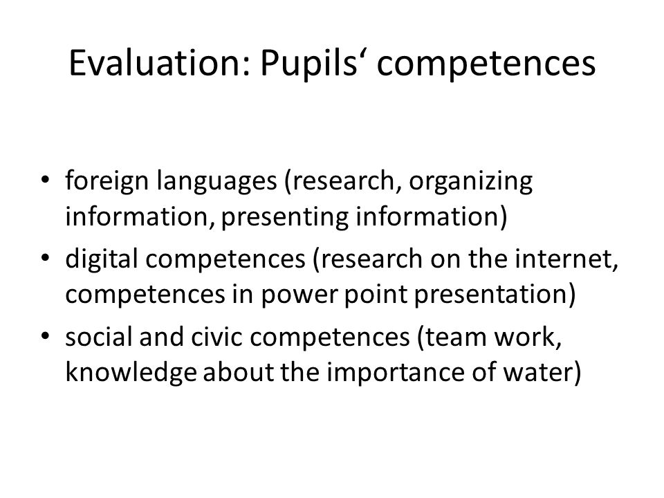 Evaluation: Pupils competences foreign languages (research, organizing information, presenting information) digital competences (research on the internet, competences in power point presentation) social and civic competences (team work, knowledge about the importance of water)