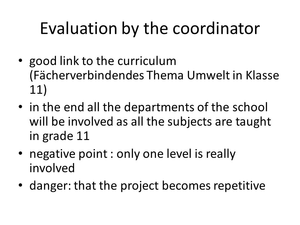 Evaluation by the coordinator good link to the curriculum (Fächerverbindendes Thema Umwelt in Klasse 11) in the end all the departments of the school will be involved as all the subjects are taught in grade 11 negative point : only one level is really involved danger: that the project becomes repetitive