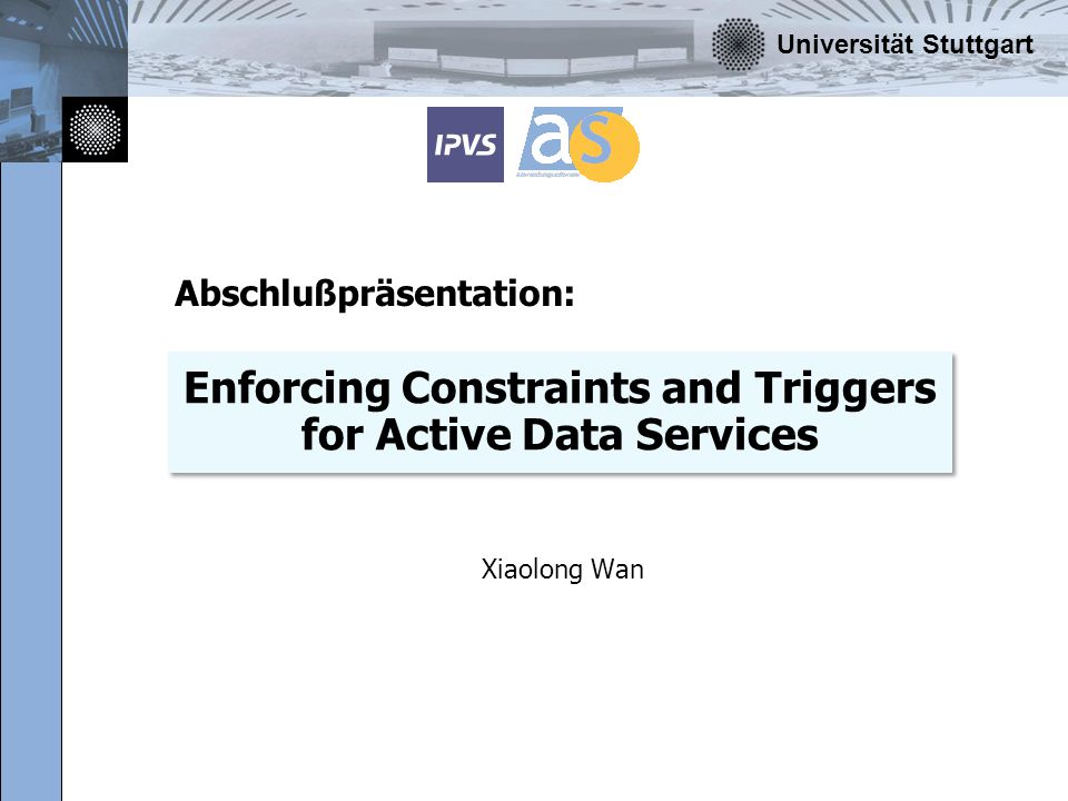 Universität Stuttgart Enforcing Constraints and Triggers for Active Data Services Xiaolong Wan Abschlußpräsentation: