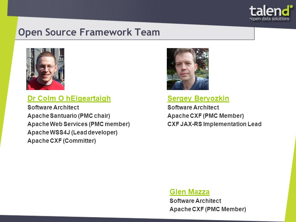 Open Source Framework Team Sergey Beryozkin Software Architect Apache CXF (PMC Member) CXF JAX-RS Implementation Lead Dr Colm O hEigeartaigh Software Architect Apache Santuario (PMC chair) Apache Web Services (PMC member) Apache WSS4J (Lead developer) Apache CXF (Committer) Glen Mazza Software Architect Apache CXF (PMC Member)