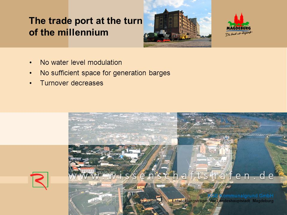 No water level modulation No sufficient space for generation barges Turnover decreases KGE Kommunalgrund GmbH Entwicklungsträger der Landeshauptstadt Magdeburg The trade port at the turn of the millennium