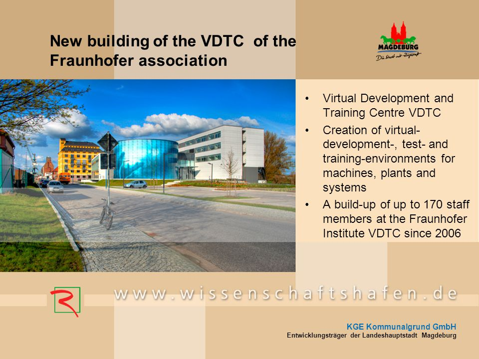 New building of the VDTC of the Fraunhofer association Virtual Development and Training Centre VDTC Creation of virtual- development-, test- and training-environments for machines, plants and systems A build-up of up to 170 staff members at the Fraunhofer Institute VDTC since 2006 KGE Kommunalgrund GmbH Entwicklungsträger der Landeshauptstadt Magdeburg
