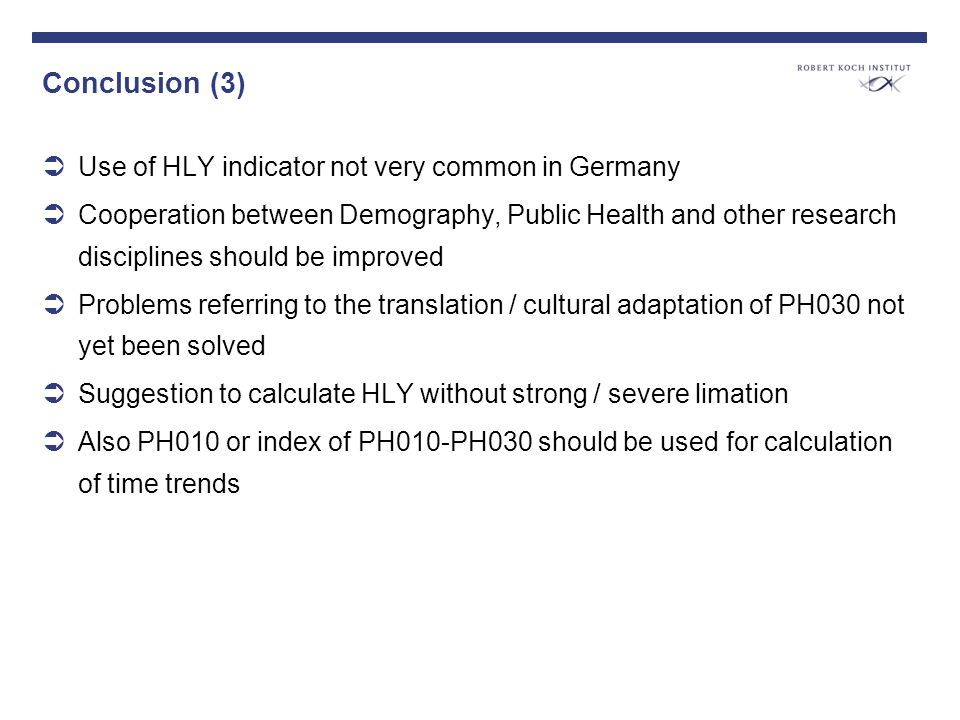 Conclusion (3) Use of HLY indicator not very common in Germany Cooperation between Demography, Public Health and other research disciplines should be improved Problems referring to the translation / cultural adaptation of PH030 not yet been solved Suggestion to calculate HLY without strong / severe limation Also PH010 or index of PH010-PH030 should be used for calculation of time trends