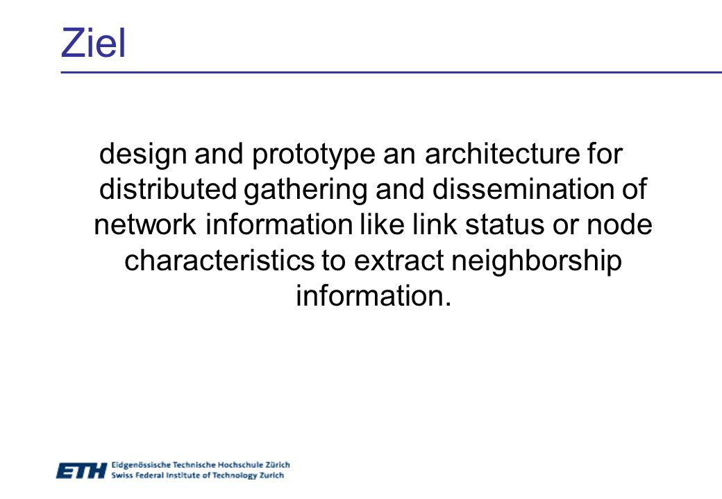 Ziel design and prototype an architecture for distributed gathering and dissemination of network information like link status or node characteristics to extract neighborship information.