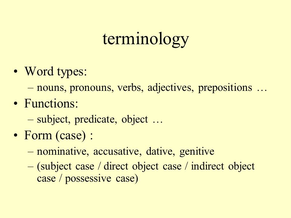 terminology Word types: –nouns, pronouns, verbs, adjectives, prepositions … Functions: –subject, predicate, object … Form (case) : –nominative, accusative, dative, genitive –(subject case / direct object case / indirect object case / possessive case)