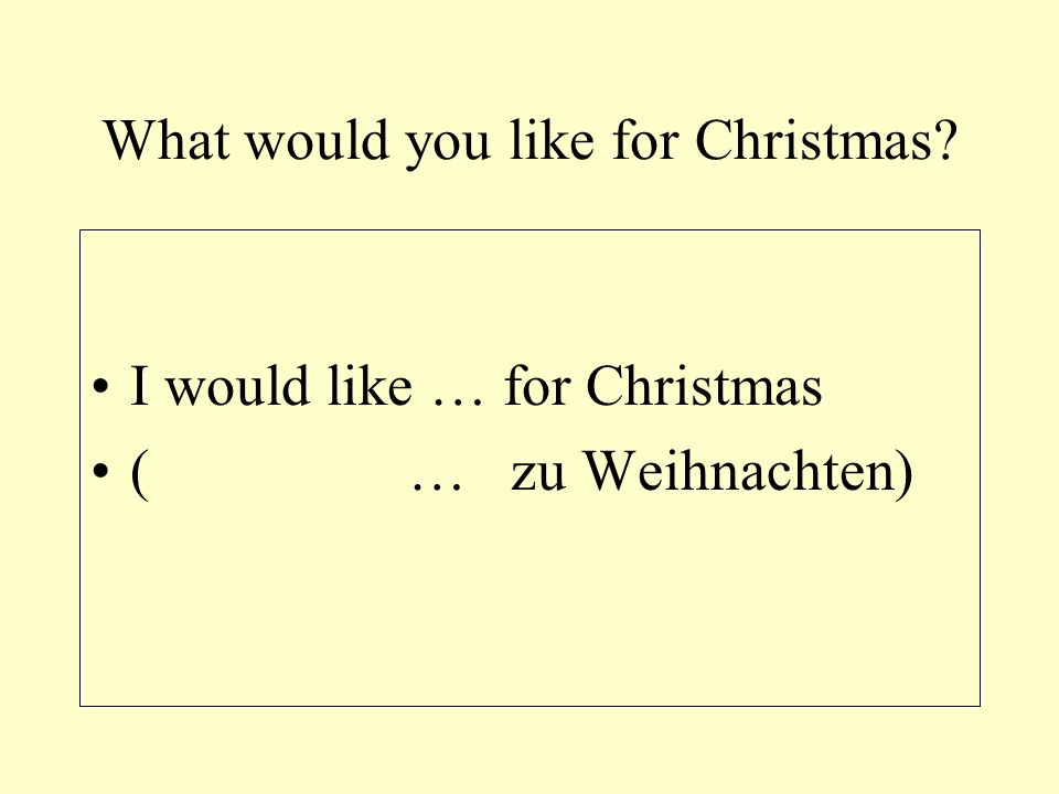 What would you like for Christmas I would like … for Christmas (… zu Weihnachten)