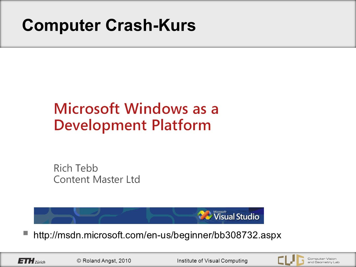 © Roland Angst, 2010Institute of Visual Computing Computer Crash-Kurs http://msdn.microsoft.com/en-us/beginner/bb308732.aspx