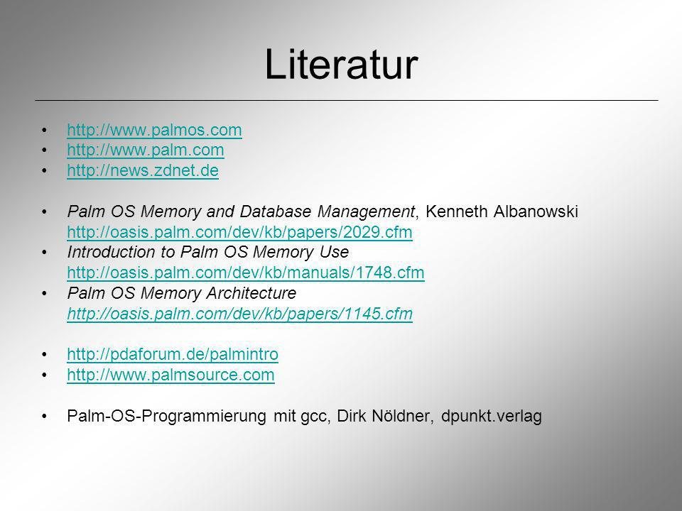 Literatur http://www.palmos.com http://www.palm.com http://news.zdnet.de Palm OS Memory and Database Management, Kenneth Albanowski http://oasis.palm.com/dev/kb/papers/2029.cfm Introduction to Palm OS Memory Use http://oasis.palm.com/dev/kb/manuals/1748.cfm Palm OS Memory Architecture http://oasis.palm.com/dev/kb/papers/1145.cfm http://pdaforum.de/palmintro http://www.palmsource.com Palm-OS-Programmierung mit gcc, Dirk Nöldner, dpunkt.verlag