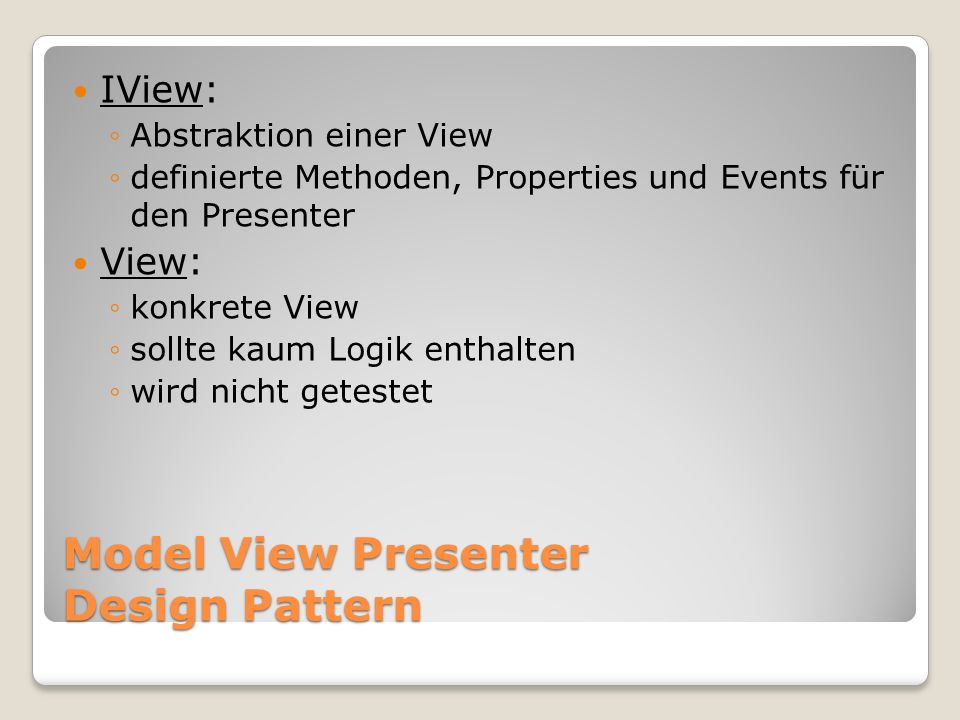 Model View Presenter Design Pattern IView: Abstraktion einer View definierte Methoden, Properties und Events für den Presenter View: konkrete View sollte kaum Logik enthalten wird nicht getestet