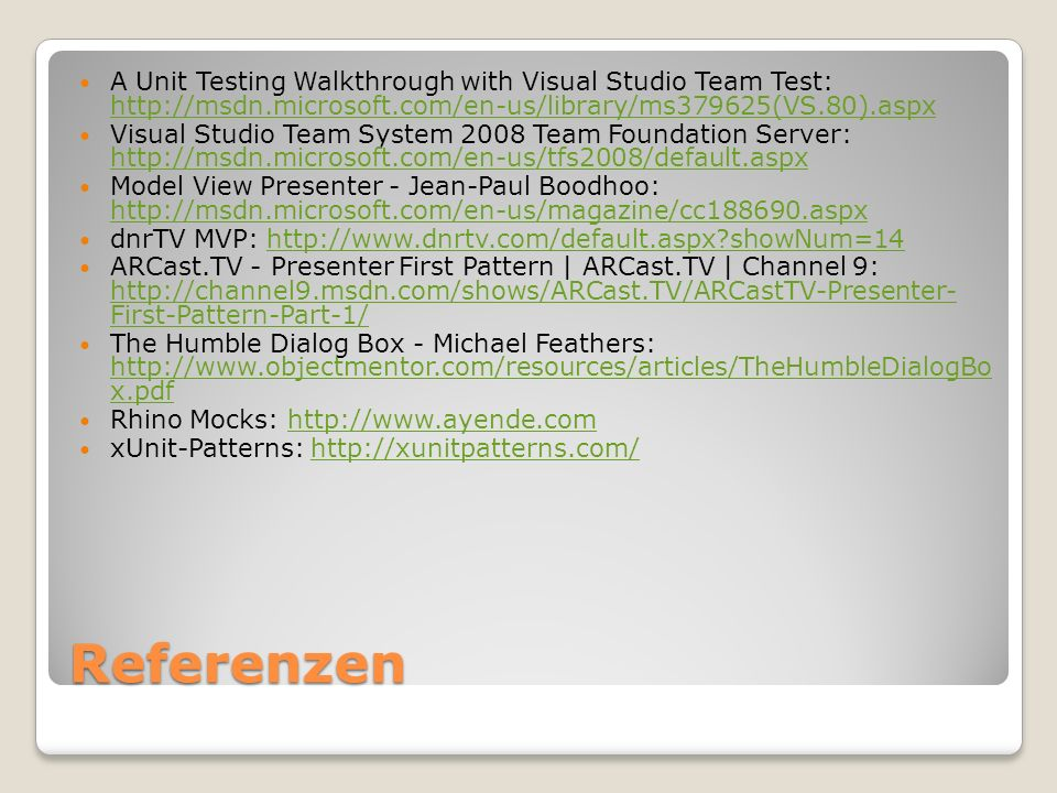 Referenzen A Unit Testing Walkthrough with Visual Studio Team Test: http://msdn.microsoft.com/en-us/library/ms379625(VS.80).aspx http://msdn.microsoft.com/en-us/library/ms379625(VS.80).aspx Visual Studio Team System 2008 Team Foundation Server: http://msdn.microsoft.com/en-us/tfs2008/default.aspx http://msdn.microsoft.com/en-us/tfs2008/default.aspx Model View Presenter - Jean-Paul Boodhoo: http://msdn.microsoft.com/en-us/magazine/cc188690.aspx http://msdn.microsoft.com/en-us/magazine/cc188690.aspx dnrTV MVP: http://www.dnrtv.com/default.aspx showNum=14http://www.dnrtv.com/default.aspx showNum=14 ARCast.TV - Presenter First Pattern | ARCast.TV | Channel 9: http://channel9.msdn.com/shows/ARCast.TV/ARCastTV-Presenter- First-Pattern-Part-1/ http://channel9.msdn.com/shows/ARCast.TV/ARCastTV-Presenter- First-Pattern-Part-1/ The Humble Dialog Box - Michael Feathers: http://www.objectmentor.com/resources/articles/TheHumbleDialogBo x.pdf http://www.objectmentor.com/resources/articles/TheHumbleDialogBo x.pdf Rhino Mocks: http://www.ayende.comhttp://www.ayende.com xUnit-Patterns: http://xunitpatterns.com/http://xunitpatterns.com/