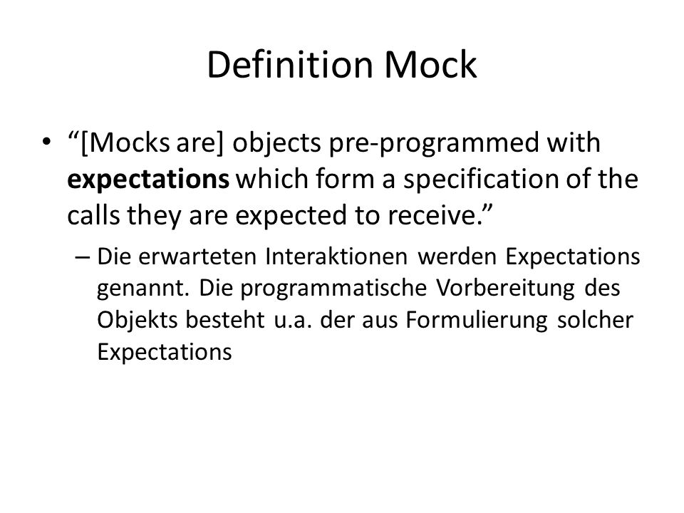 Definition Mock [Mocks are] objects pre-programmed with expectations which form a specification of the calls they are expected to receive.