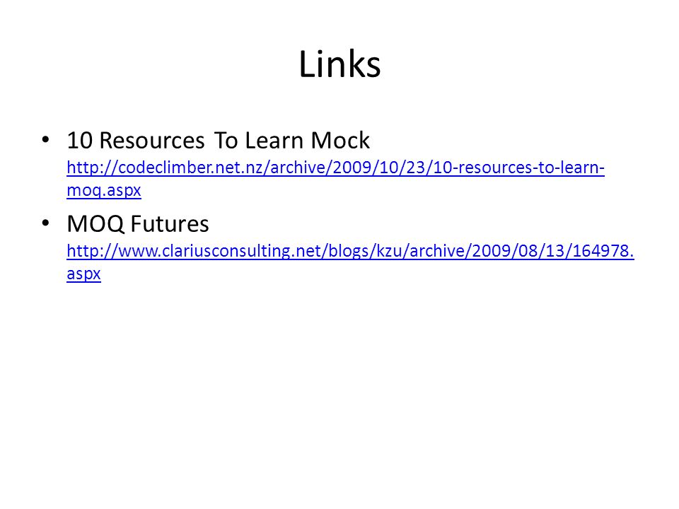 Links 10 Resources To Learn Mock http://codeclimber.net.nz/archive/2009/10/23/10-resources-to-learn- moq.aspx http://codeclimber.net.nz/archive/2009/10/23/10-resources-to-learn- moq.aspx MOQ Futures http://www.clariusconsulting.net/blogs/kzu/archive/2009/08/13/164978.