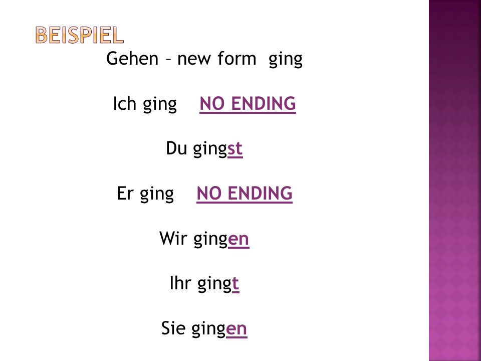 Gehen – new form ging Ich ging NO ENDING Du gingst Er ging NO ENDING Wir gingen Ihr gingt Sie gingen