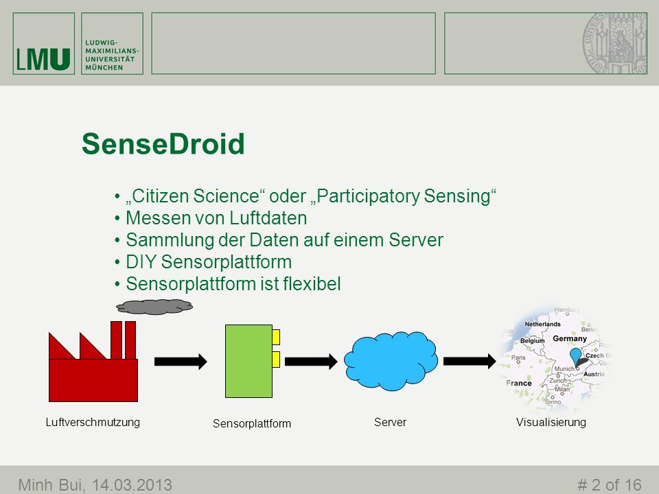SenseDroid Citizen Science oder Participatory Sensing Messen von Luftdaten Sammlung der Daten auf einem Server DIY Sensorplattform Sensorplattform ist flexibel Luftverschmutzung Sensorplattform ServerVisualisierung Minh Bui, 14.03.2013# 2 of 16